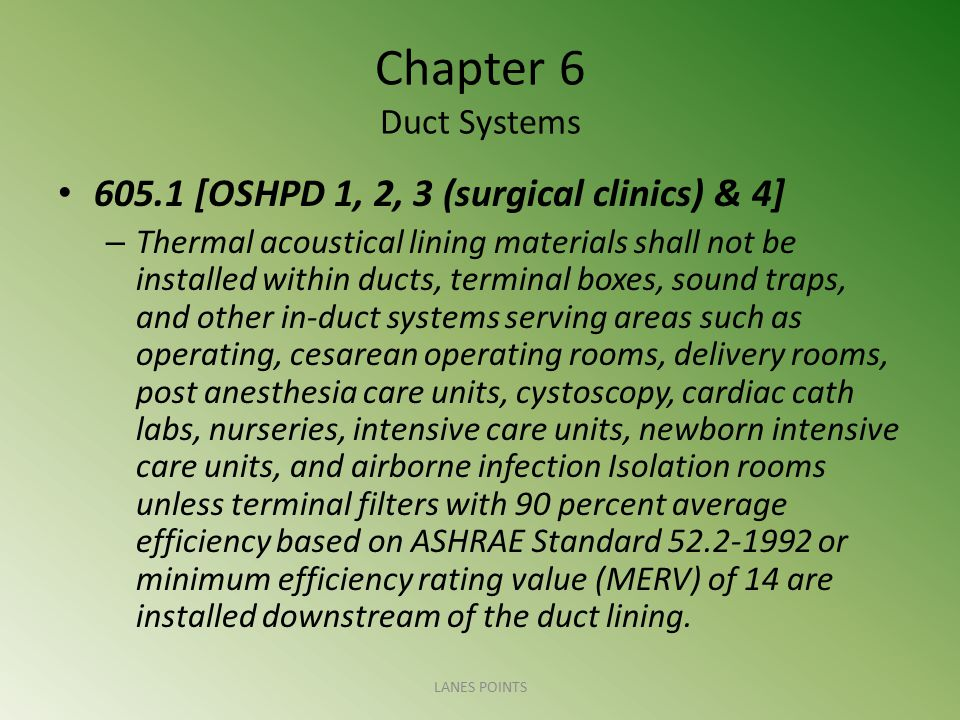 Chapter 6 Duct Systems 605.1 [OSHPD 1, 2, 3 (surgical clinics) & 4] – Thermal acoustical lining materials shall not be installed within ducts, termina