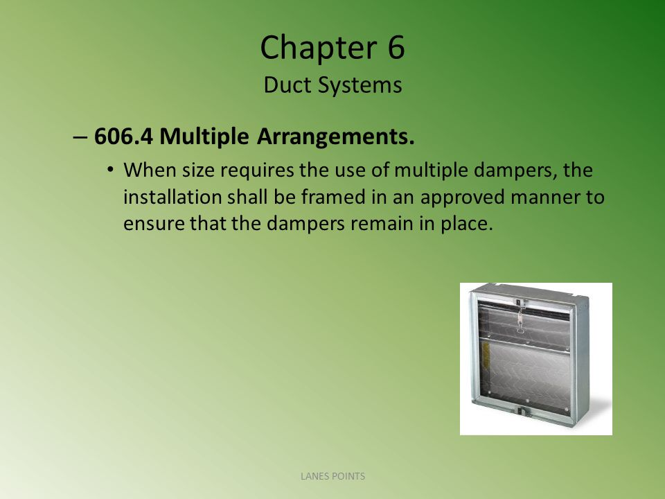 Chapter 6 Duct Systems – 606.4 Multiple Arrangements. When size requires the use of multiple dampers, the installation shall be framed in an approved