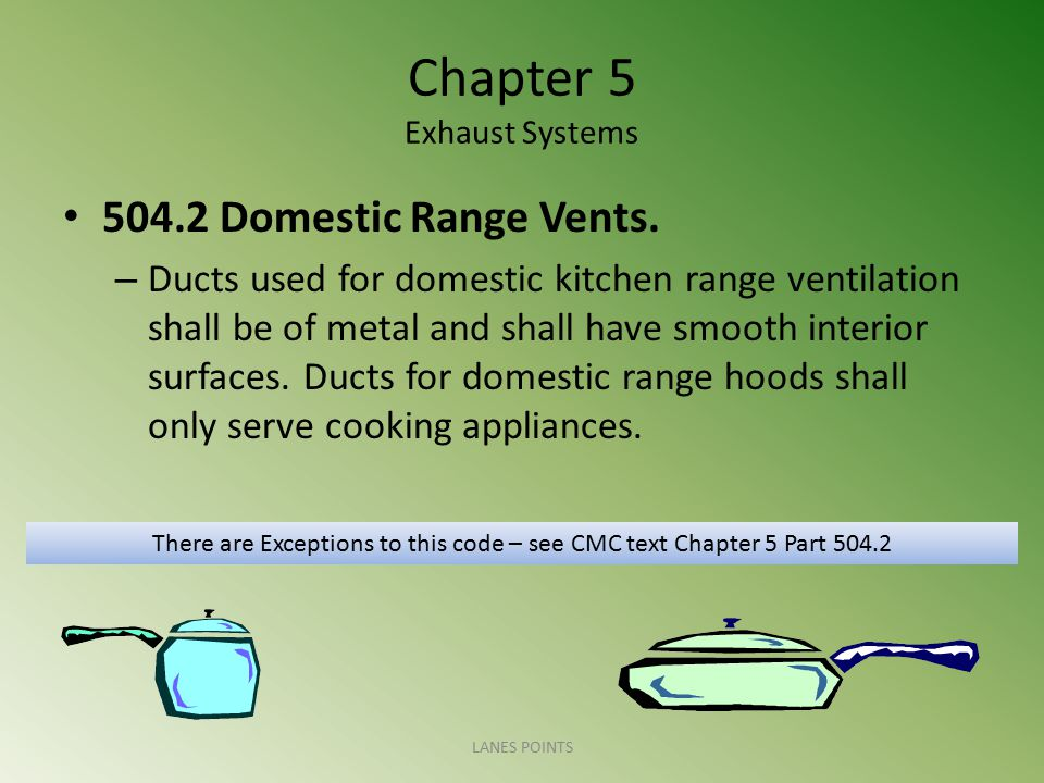 Chapter 5 Exhaust Systems 504.2 Domestic Range Vents. – Ducts used for domestic kitchen range ventilation shall be of metal and shall have smooth inte