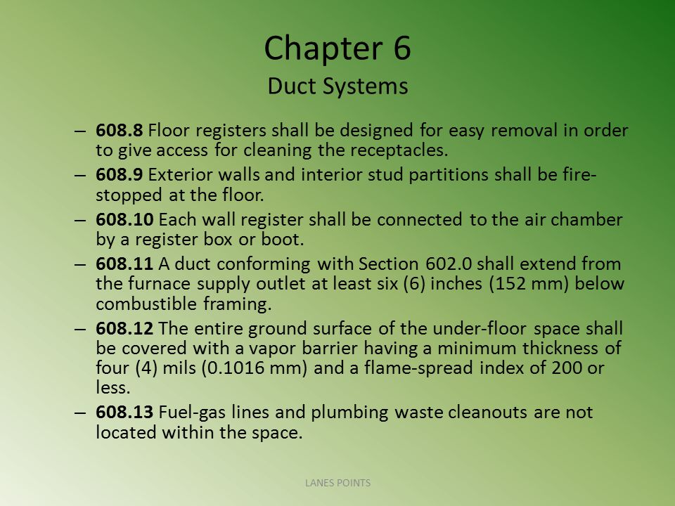 Chapter 6 Duct Systems – 608.8 Floor registers shall be designed for easy removal in order to give access for cleaning the receptacles. – 608.9 Exteri