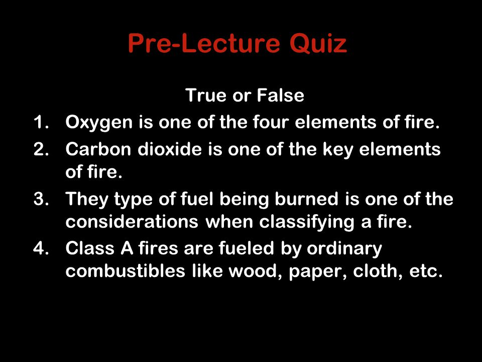 Pre-Lecture Quiz True or False 1.Oxygen is one of the four elements of fire.