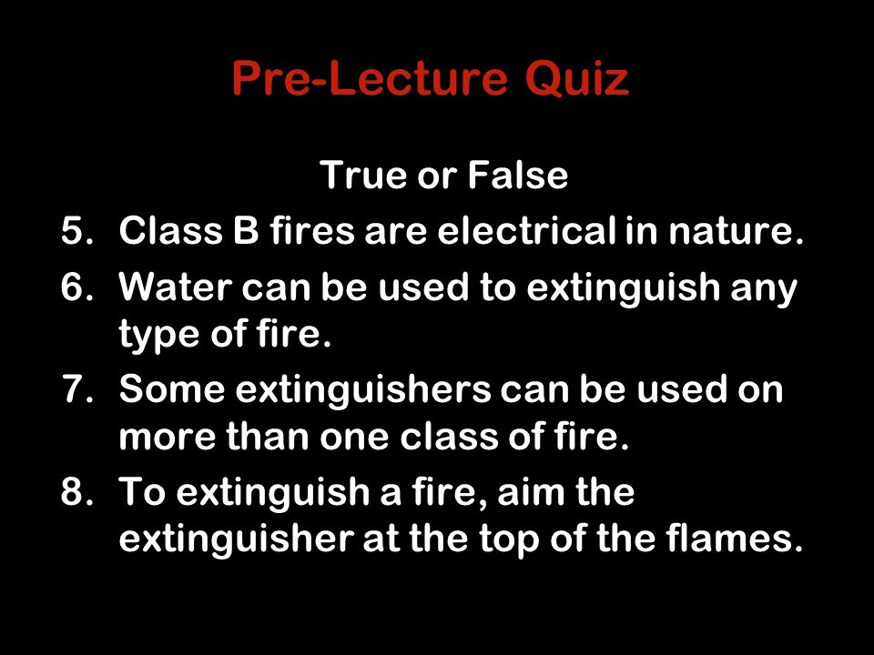 Pre-Lecture Quiz True or False 5.Class B fires are electrical in nature.