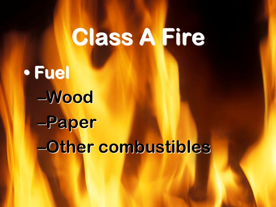 Class A Fire FuelFuel –Wood –Paper –Other combustibles