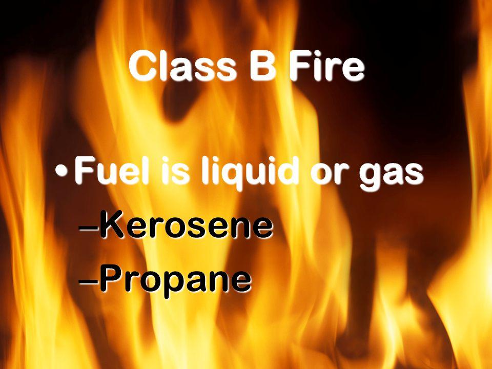 Class B Fire Fuel is liquid or gasFuel is liquid or gas –Kerosene –Propane