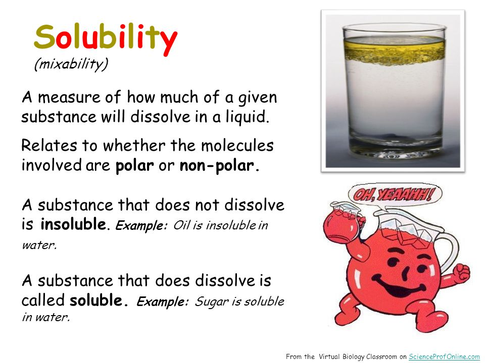 From the Virtual Biology Classroom on ScienceProfOnline.comScienceProfOnline.com Solubility (mixability) A measure of how much of a given substance will dissolve in a liquid.