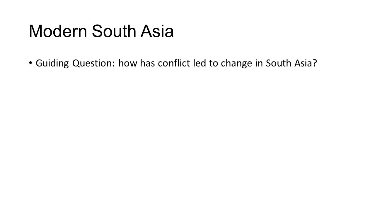 Modern South Asia Guiding Question: how has conflict led to change in South Asia