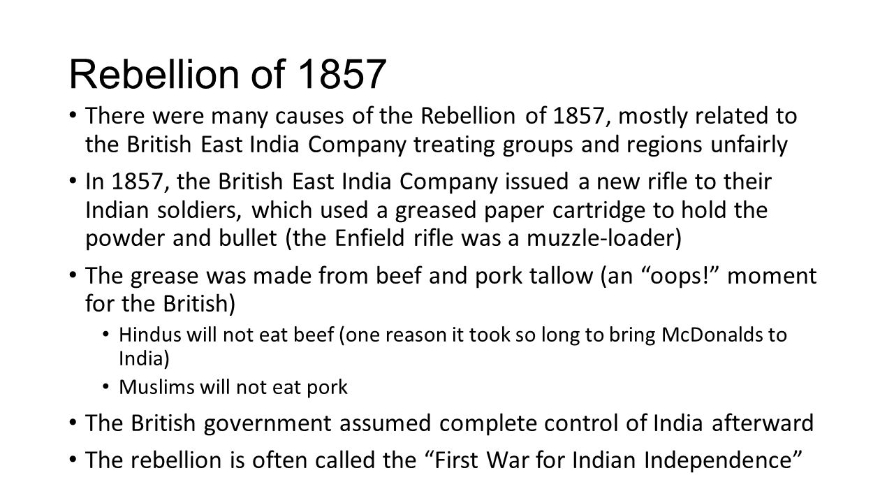 Rebellion of 1857 There were many causes of the Rebellion of 1857, mostly related to the British East India Company treating groups and regions unfairly In 1857, the British East India Company issued a new rifle to their Indian soldiers, which used a greased paper cartridge to hold the powder and bullet (the Enfield rifle was a muzzle-loader) The grease was made from beef and pork tallow (an oops! moment for the British) Hindus will not eat beef (one reason it took so long to bring McDonalds to India) Muslims will not eat pork The British government assumed complete control of India afterward The rebellion is often called the First War for Indian Independence