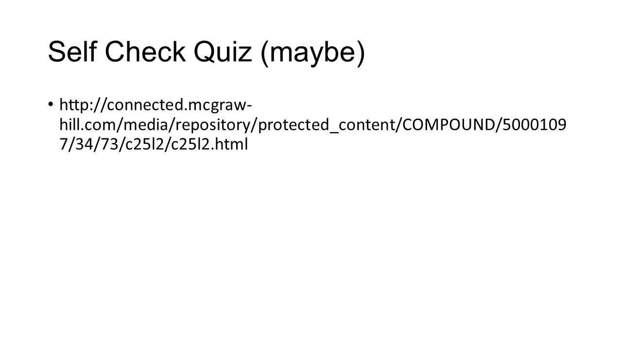 Self Check Quiz (maybe) http://connected.mcgraw- hill.com/media/repository/protected_content/COMPOUND/5000109 7/34/73/c25l2/c25l2.html