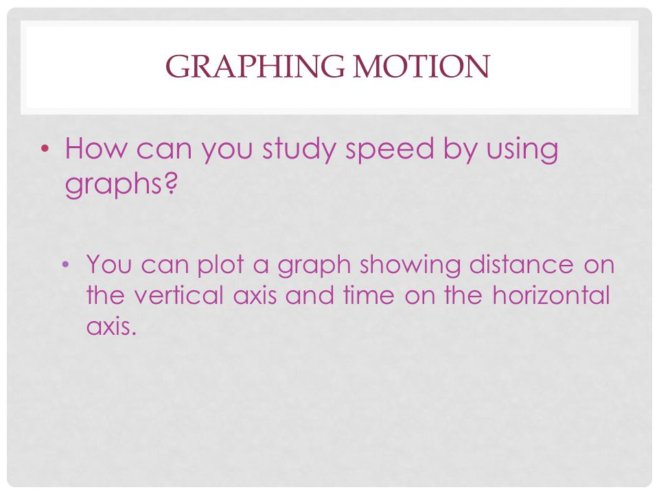 GRAPHING MOTION How can you study speed by using graphs? You can plot a graph showing distance on the vertical axis and time on the horizontal axis.