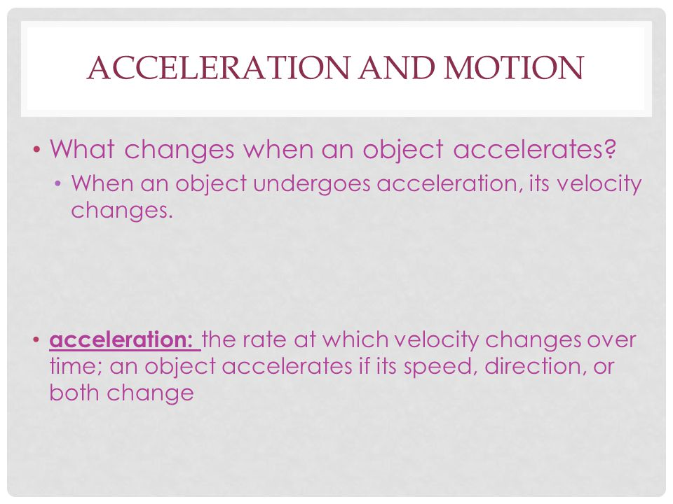 ACCELERATION AND MOTION What changes when an object accelerates? When an object undergoes acceleration, its velocity changes. acceleration: the rate a