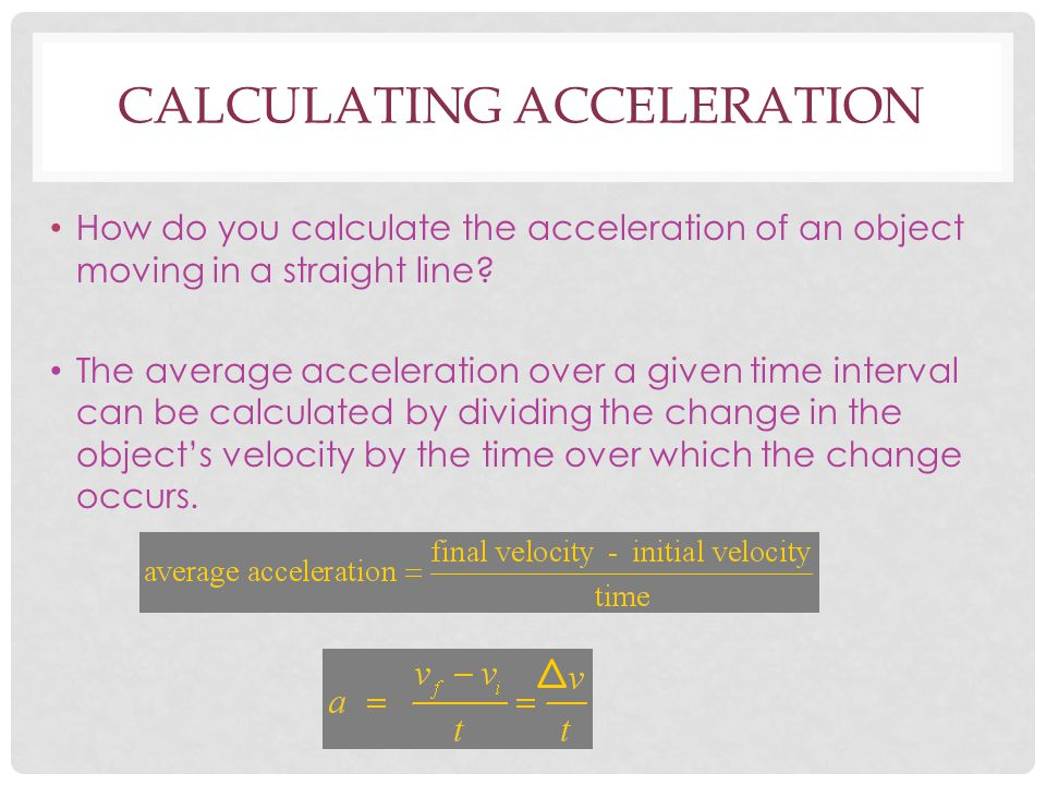 CALCULATING ACCELERATION How do you calculate the acceleration of an object moving in a straight line? The average acceleration over a given time inte