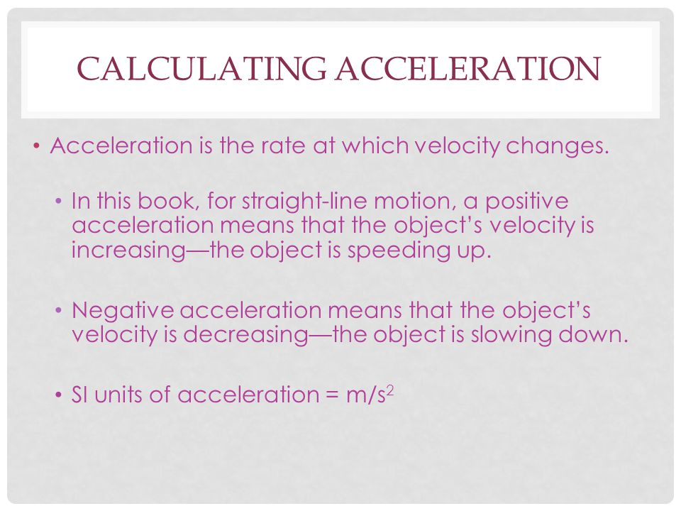 CALCULATING ACCELERATION Acceleration is the rate at which velocity changes. In this book, for straight-line motion, a positive acceleration means tha