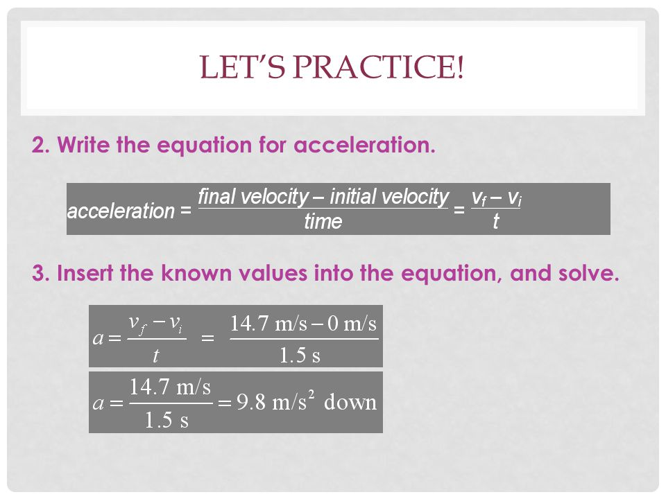 LET'S PRACTICE! 2. Write the equation for acceleration. 3. Insert the known values into the equation, and solve.