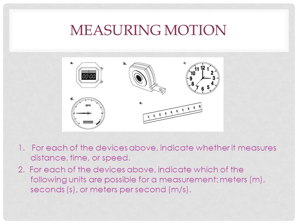 MEASURING MOTION 1. For each of the devices above, indicate whether it measures distance, time, or speed. 2. For each of the devices above, indicate w