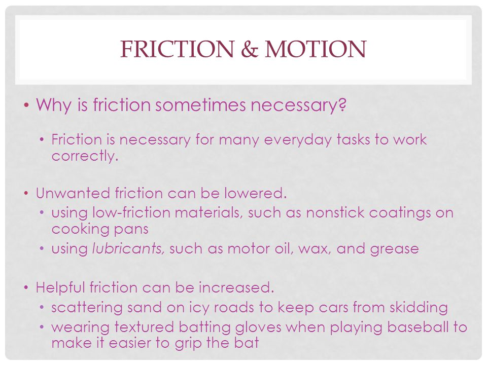 FRICTION & MOTION Why is friction sometimes necessary? Friction is necessary for many everyday tasks to work correctly. Unwanted friction can be lower