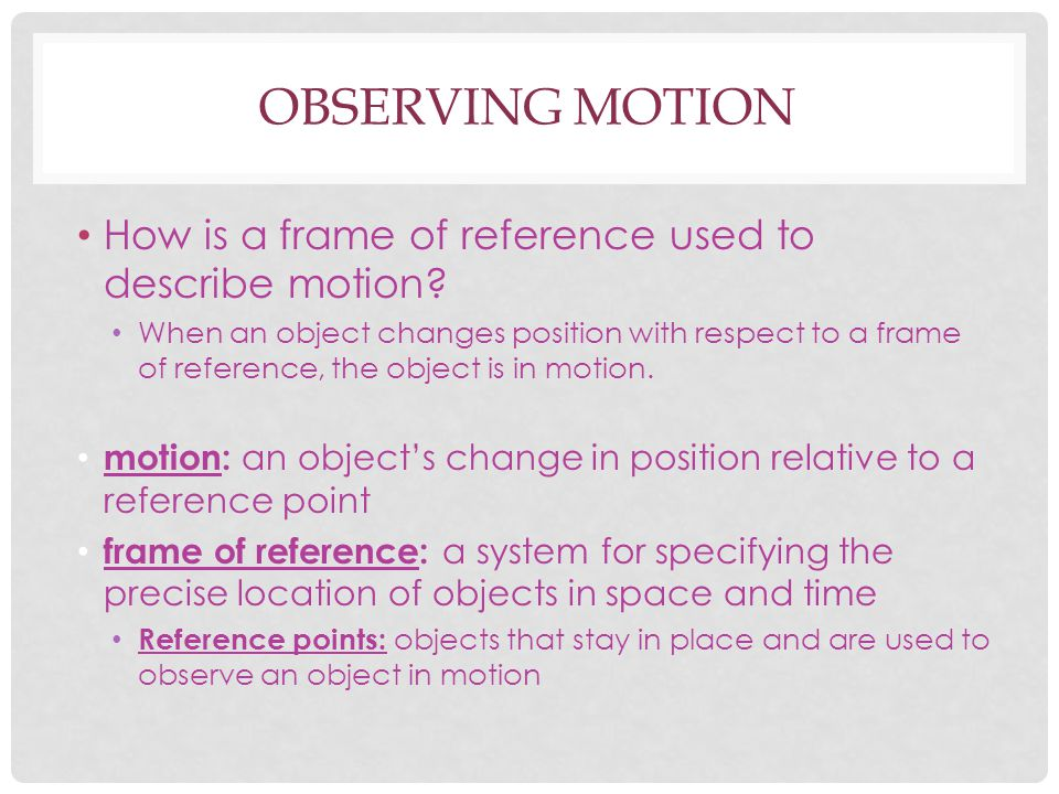 OBSERVING MOTION How is a frame of reference used to describe motion? When an object changes position with respect to a frame of reference, the object