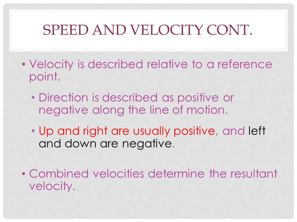 SPEED AND VELOCITY CONT. Velocity is described relative to a reference point. Direction is described as positive or negative along the line of motion.