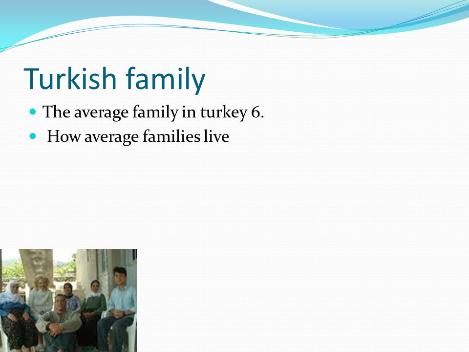 Turkish family The average family in turkey 6. How average families live
