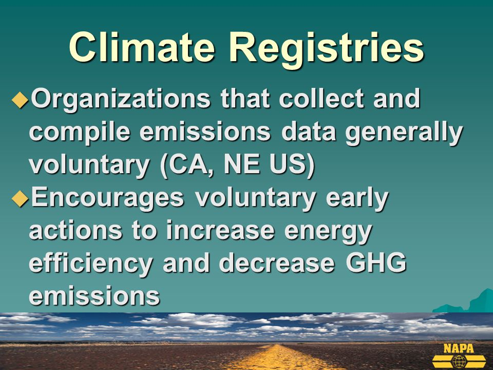 Climate Registries  Organizations that collect and compile emissions data generally voluntary (CA, NE US)  Encourages voluntary early actions to increase energy efficiency and decrease GHG emissions