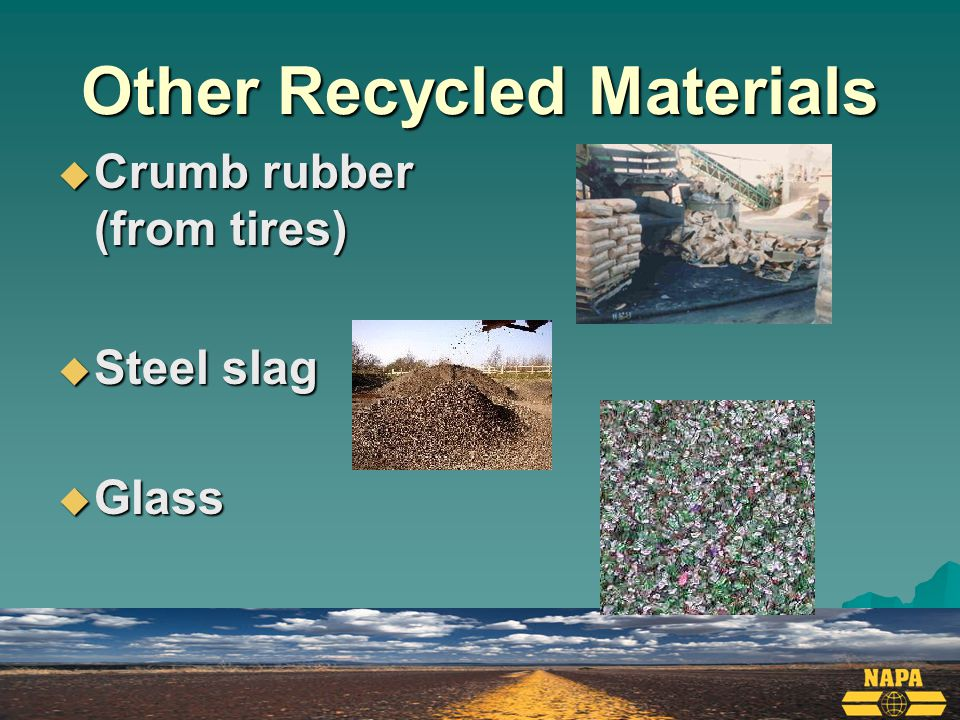 Other Recycled Materials  Crumb rubber (from tires)  Steel slag  Glass
