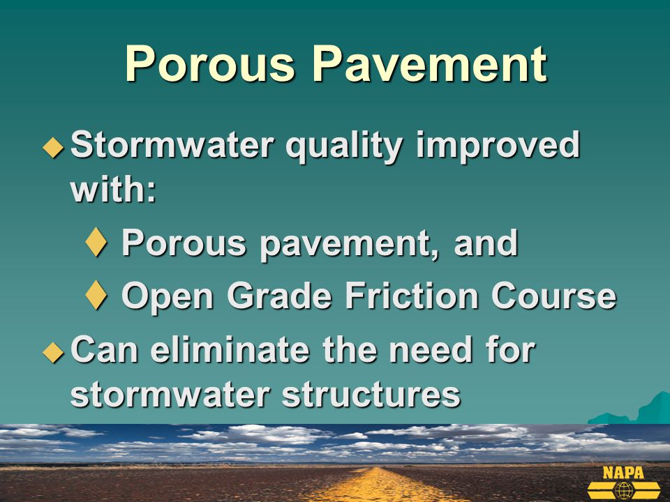 Porous Pavement  Stormwater quality improved with:  Porous pavement, and  Open Grade Friction Course  Can eliminate the need for stormwater structures
