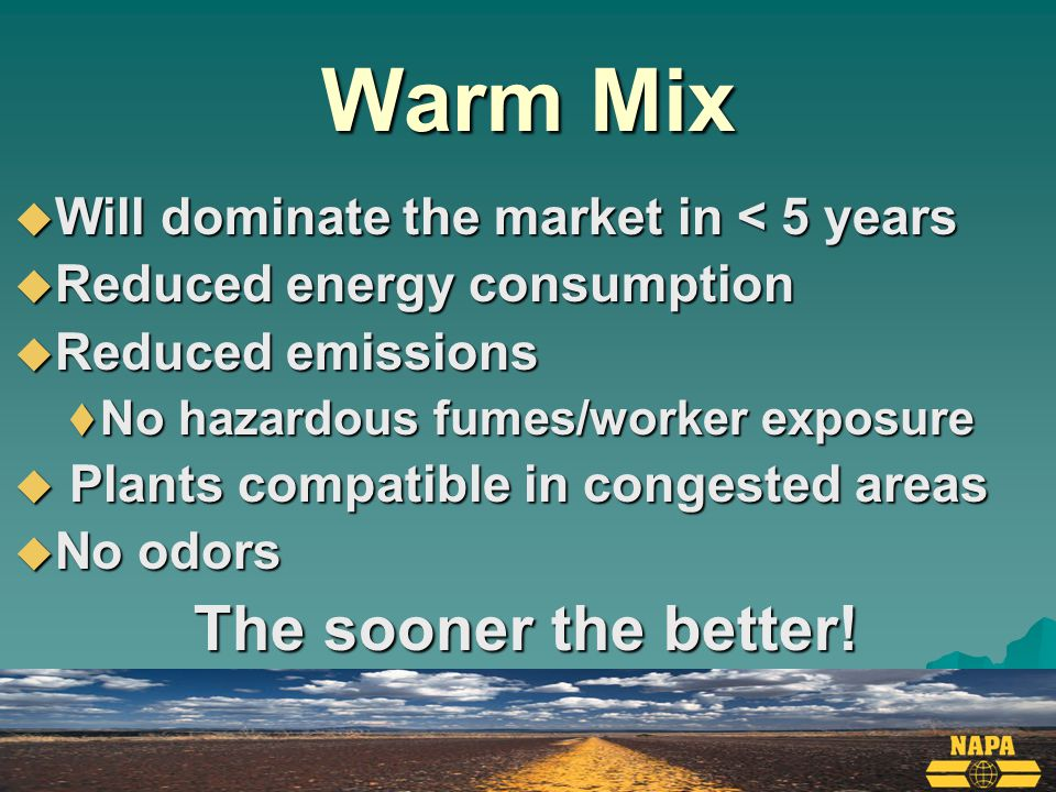 Warm Mix  Will dominate the market in < 5 years  Reduced energy consumption  Reduced emissions  No hazardous fumes/worker exposure  Plants compatible in congested areas  No odors The sooner the better!