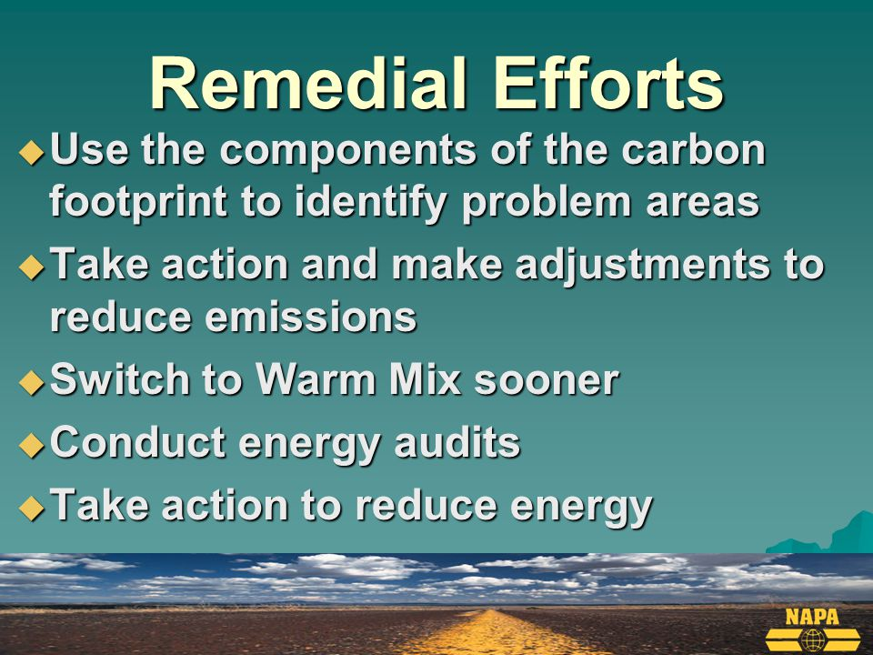 Remedial Efforts  Use the components of the carbon footprint to identify problem areas  Take action and make adjustments to reduce emissions  Switch to Warm Mix sooner  Conduct energy audits  Take action to reduce energy