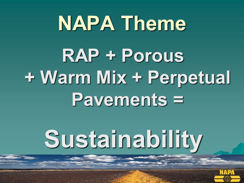 NAPA Theme RAP + Porous + Warm Mix + Perpetual Pavements = Sustainability