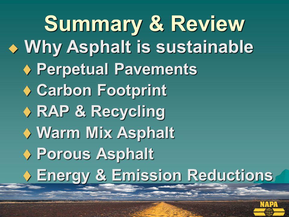 Summary & Review  Why Asphalt is sustainable  Perpetual Pavements  Carbon Footprint  RAP & Recycling  Warm Mix Asphalt  Porous Asphalt  Energy & Emission Reductions