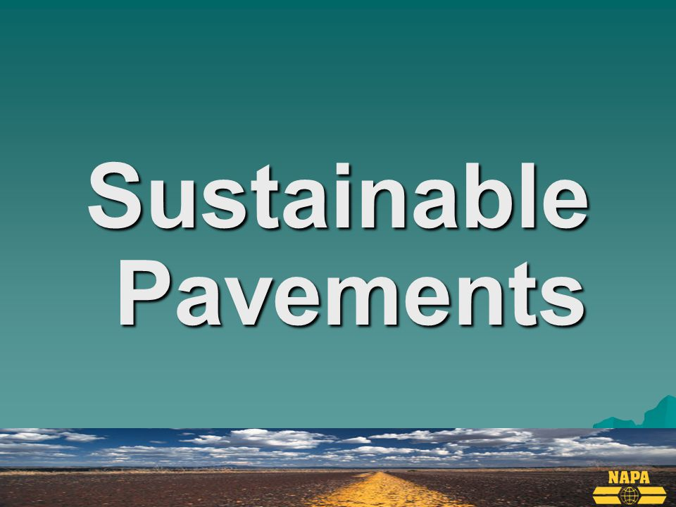 Why is Asphalt Sustainable  100% Recyclable  Can use other recycled materials  Low carbon footprint pavement  Long life & fast resurfacing  Warm-Mix Asphalt  Porous pavement for stormwater