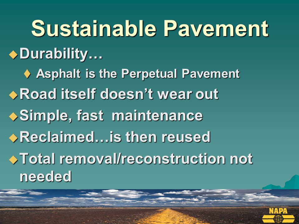 Sustainable Pavement  Requires less energy to construct an asphalt pavement  Per ASCE…20% less  Less energy consumed by public  Less maintenance keeps traffic moving