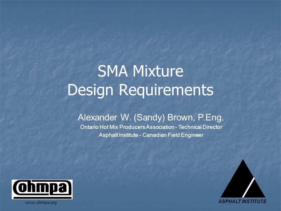 ASPHALT INSTITUTE www.ohmpa.org SMA Mixture Design Requirements Alexander W. (Sandy) Brown, P.Eng. Ontario Hot Mix Producers Association - Technical D