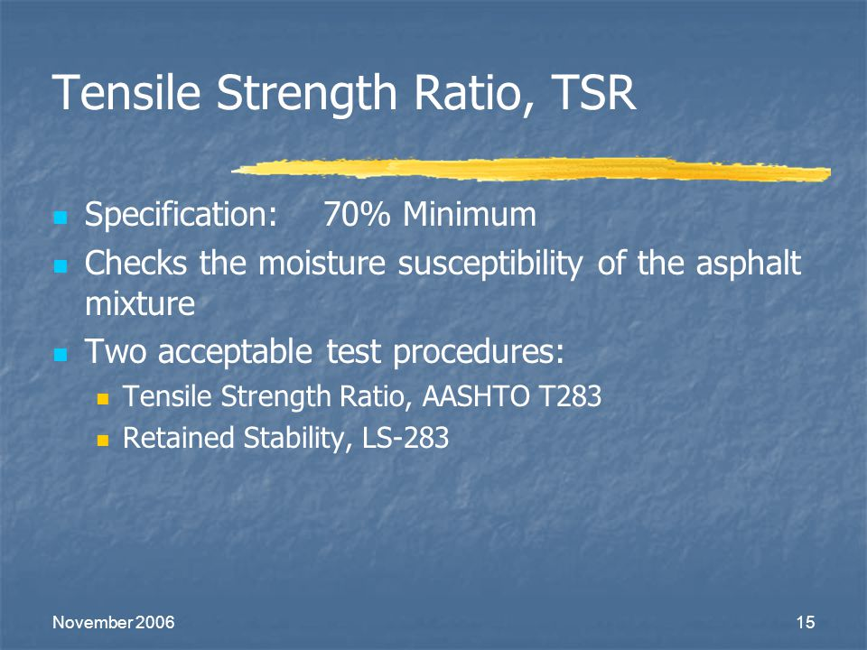 November 200615 Tensile Strength Ratio, TSR Specification: 70% Minimum Checks the moisture susceptibility of the asphalt mixture Two acceptable test p