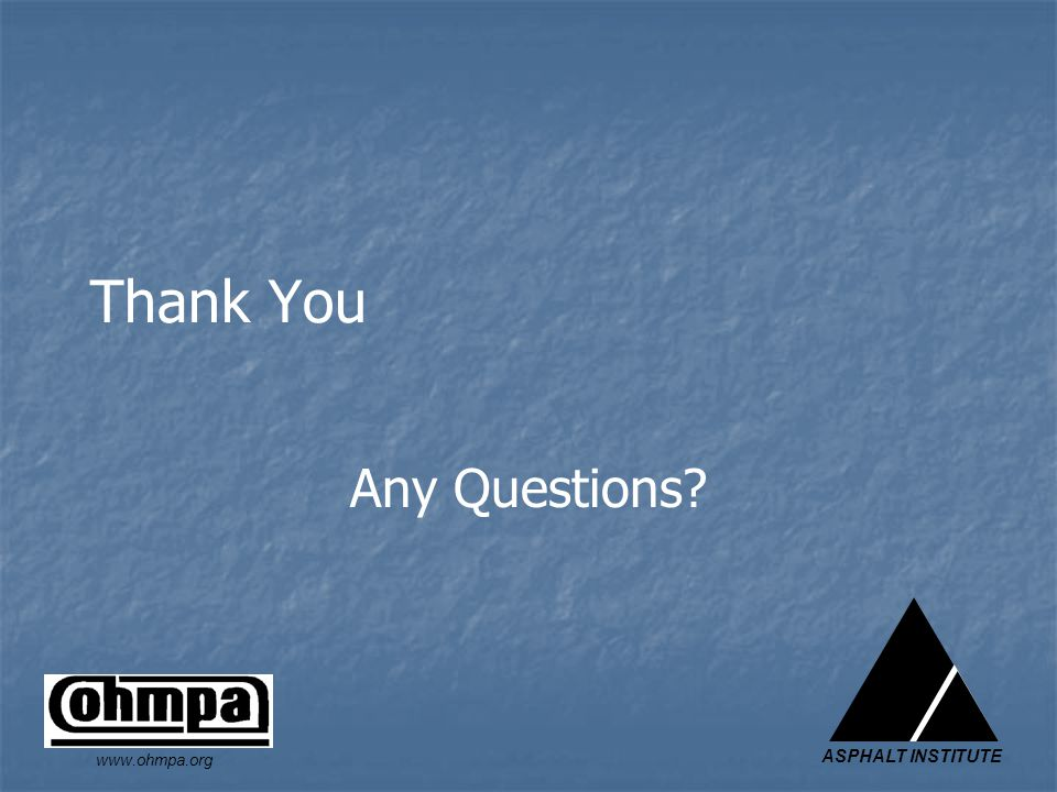 ASPHALT INSTITUTE www.ohmpa.org Thank You Any Questions?