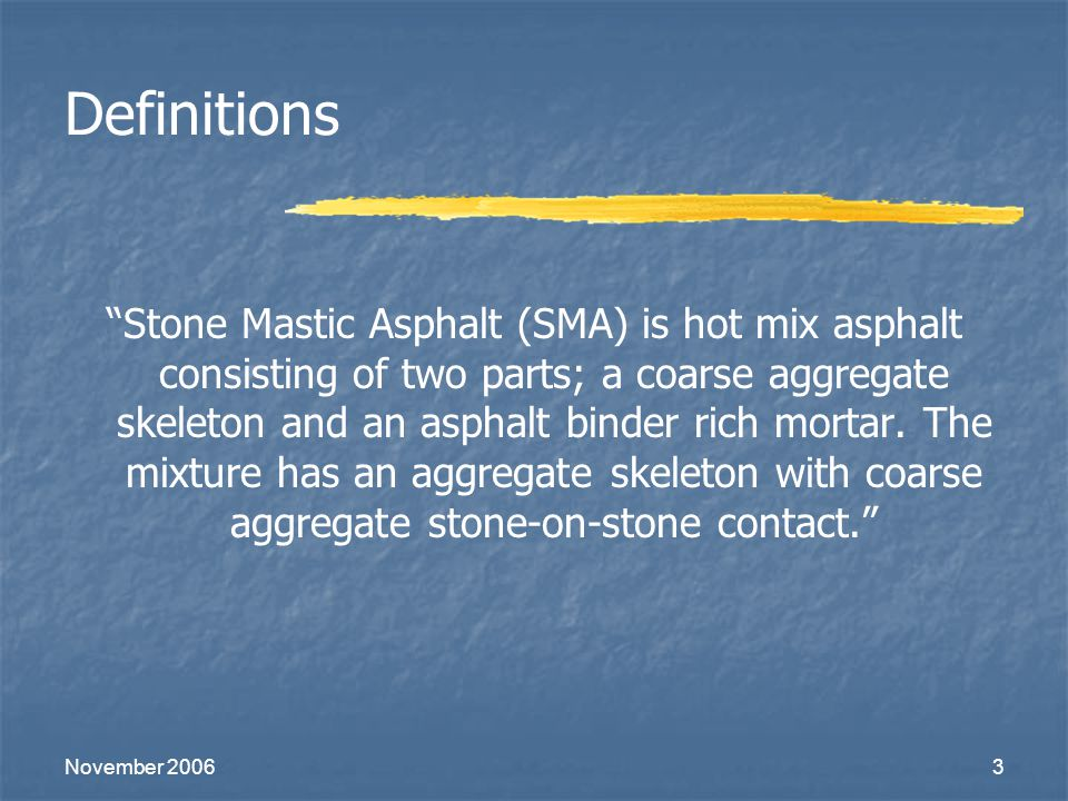 "November 20063 Definitions ""Stone Mastic Asphalt (SMA) is hot mix asphalt consisting of two parts; a coarse aggregate skeleton and an asphalt binder r"