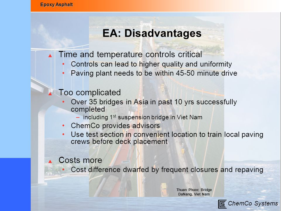 Epoxy Asphalt ChemCo Systems EA: Disadvantages  Time and temperature controls critical Controls can lead to higher quality and uniformity Paving plan