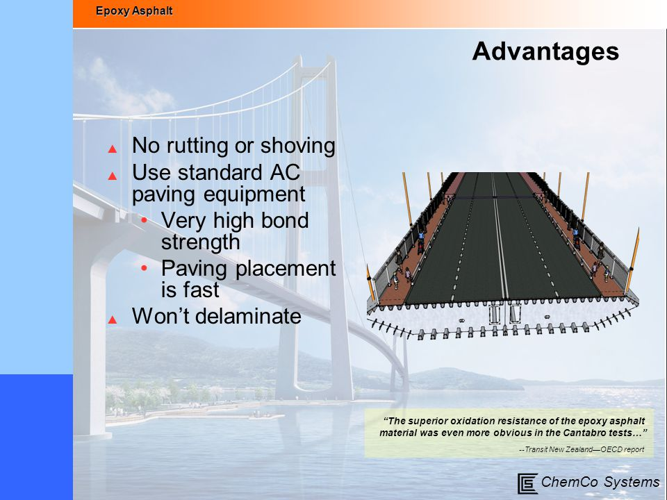 Epoxy Asphalt ChemCo Systems Advantages  No rutting or shoving  Use standard AC paving equipment Very high bond strength Paving placement is fast 