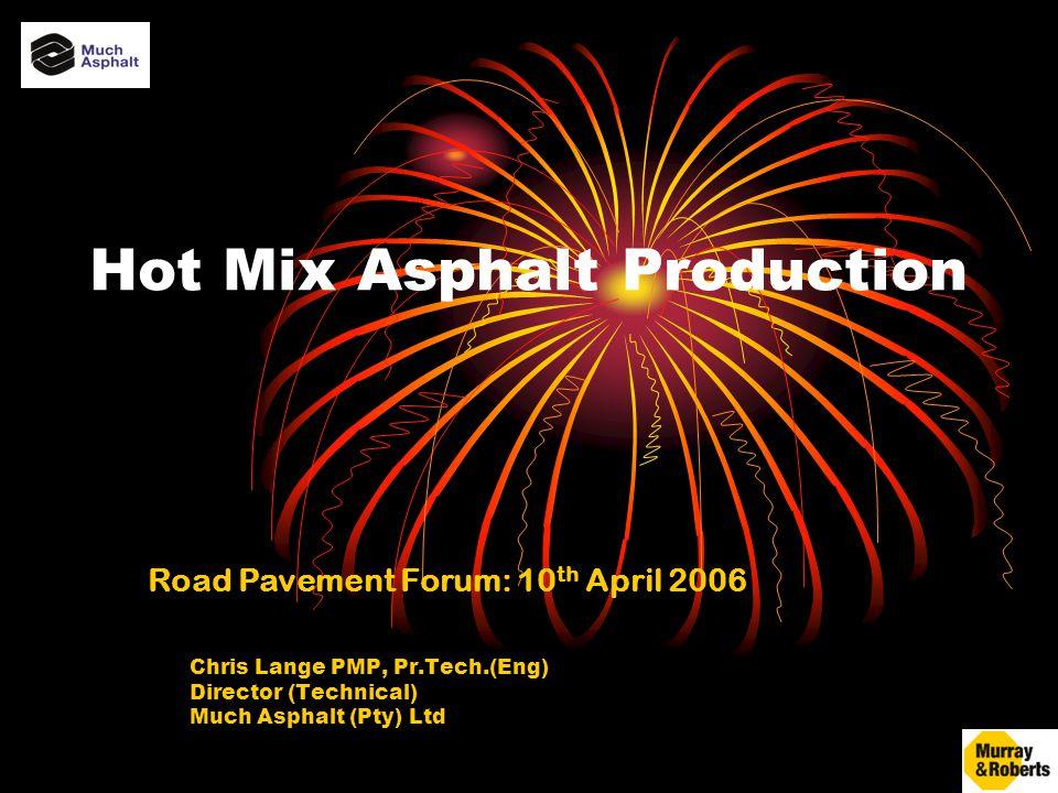 Hot Mix Asphalt Production Chris Lange PMP, Pr.Tech.(Eng) Director (Technical) Much Asphalt (Pty) Ltd Road Pavement Forum: 10 th April 2006