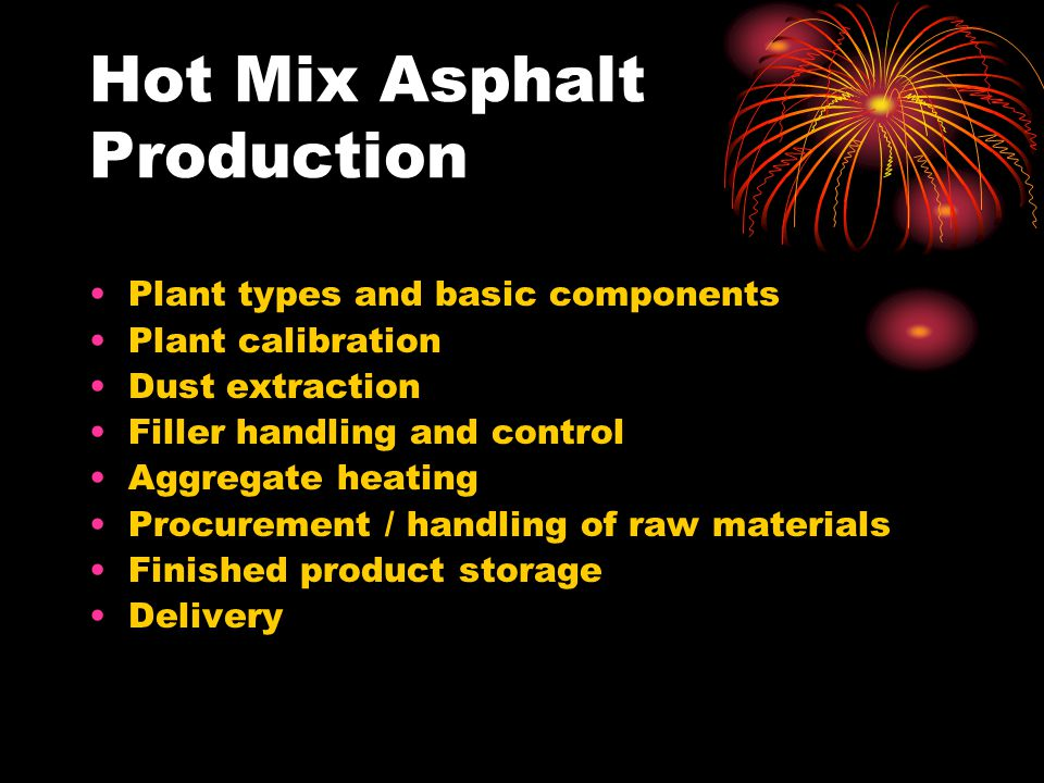 Hot Mix Asphalt Production Plant types and basic components Plant calibration Dust extraction Filler handling and control Aggregate heating Procurement / handling of raw materials Finished product storage Delivery