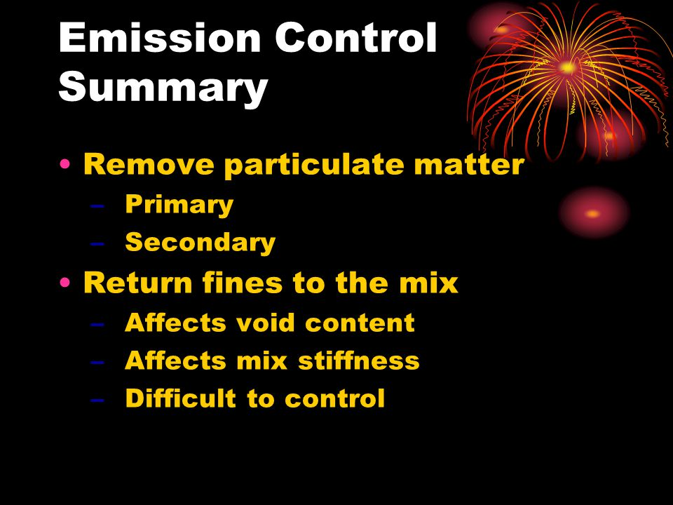 Emission Control Summary Remove particulate matter –Primary –Secondary Return fines to the mix –Affects void content –Affects mix stiffness –Difficult