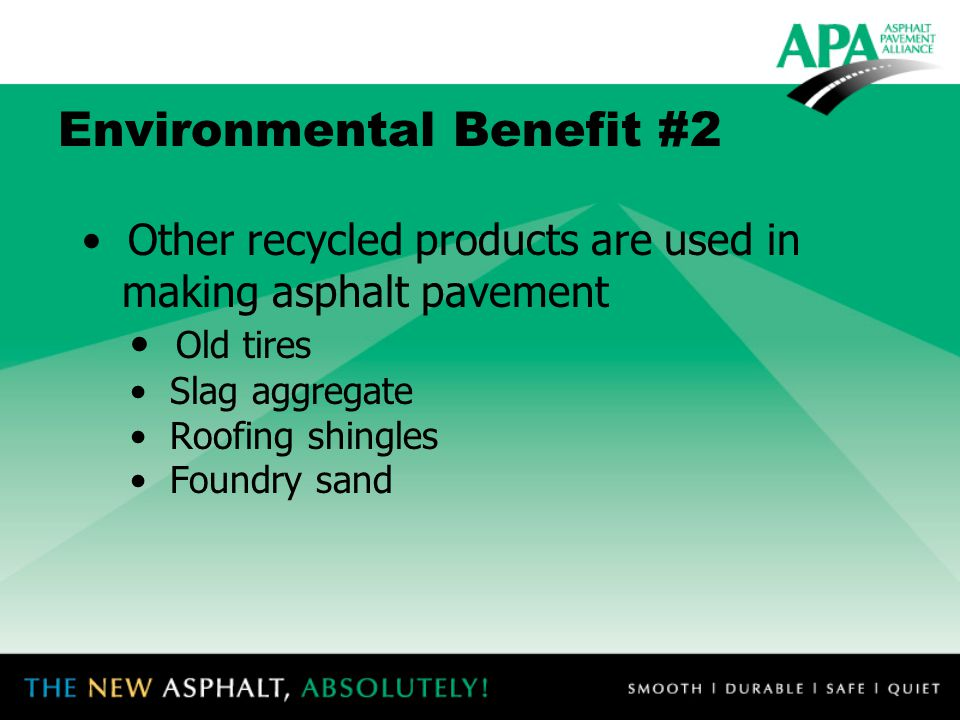 Environmental Benefit #2 Other recycled products are used in making asphalt pavement Old tires Slag aggregate Roofing shingles Foundry sand