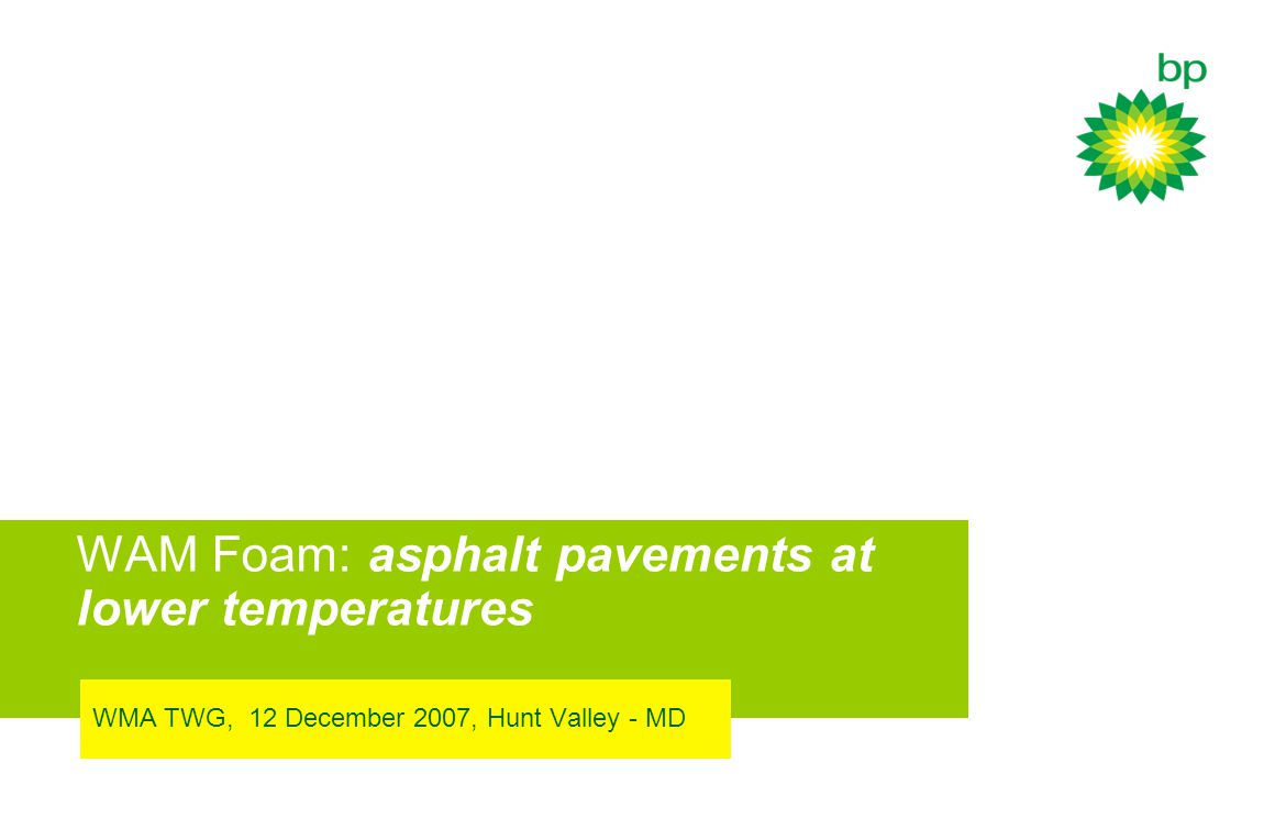 WAM Foam: asphalt pavements at lower temperatures WMA TWG, 12 December 2007, Hunt Valley - MD