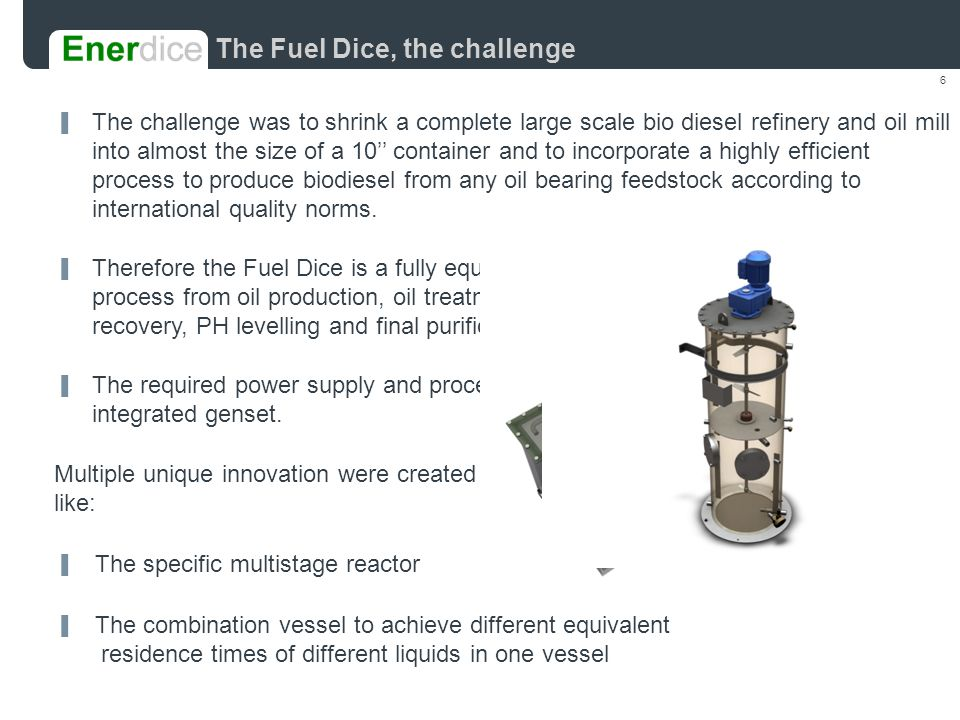6 ▐ The challenge was to shrink a complete large scale bio diesel refinery and oil mill into almost the size of a 10'' container and to incorporate a highly efficient process to produce biodiesel from any oil bearing feedstock according to international quality norms.