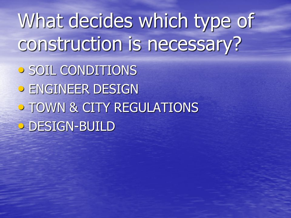 What decides which type of construction is necessary? SOIL CONDITIONS ENGINEER DESIGN TOWN & CITY REGULATIONS DESIGN-BUILD