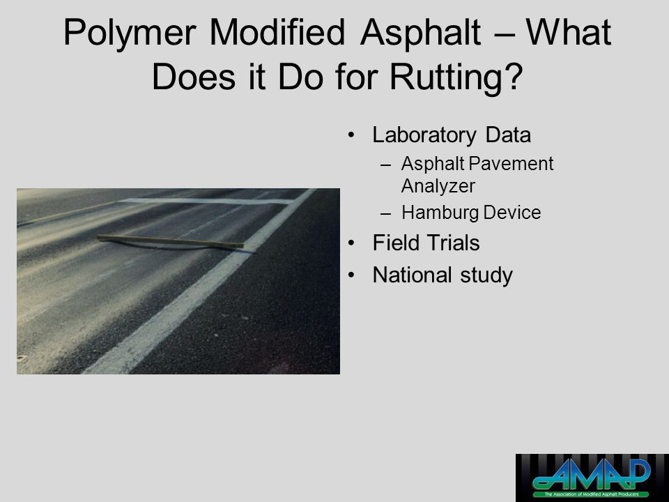 Polymer Modified Asphalt – What Does it Do for Rutting? Laboratory Data –Asphalt Pavement Analyzer –Hamburg Device Field Trials National study