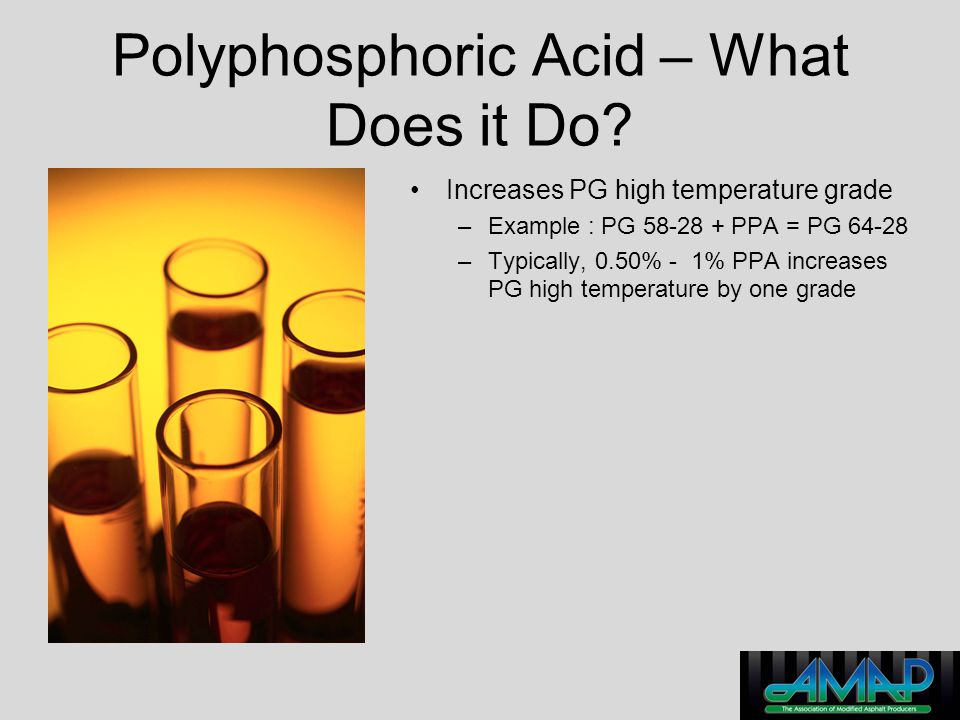 Polyphosphoric Acid – What Does it Do? Increases PG high temperature grade –Example : PG 58-28 + PPA = PG 64-28 –Typically, 0.50% - 1% PPA increases P