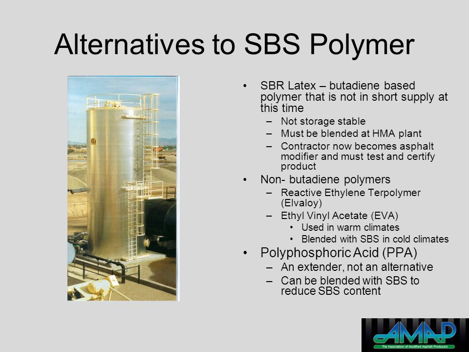 Alternatives to SBS Polymer SBR Latex – butadiene based polymer that is not in short supply at this time –Not storage stable –Must be blended at HMA p