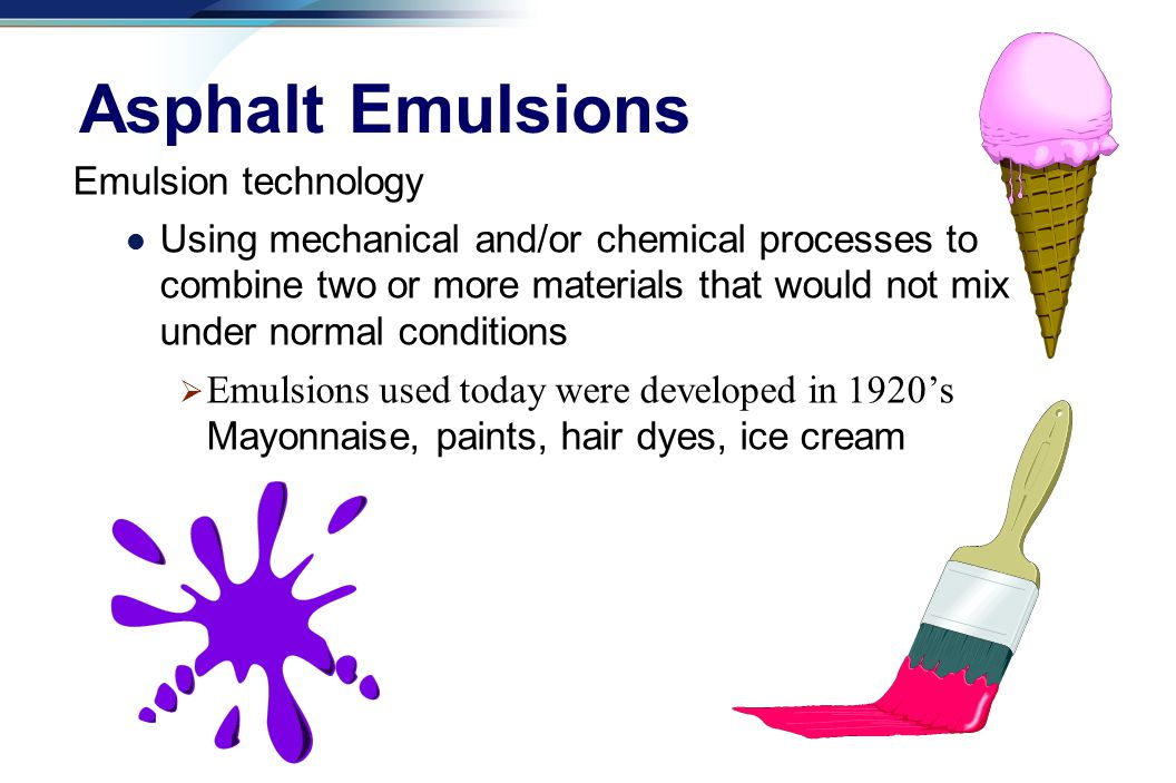 a Emulsion technology Using mechanical and/or chemical processes to combine two or more materials that would not mix under normal conditions  Emulsions used today were developed in 1920's Mayonnaise, paints, hair dyes, ice cream Asphalt Emulsions