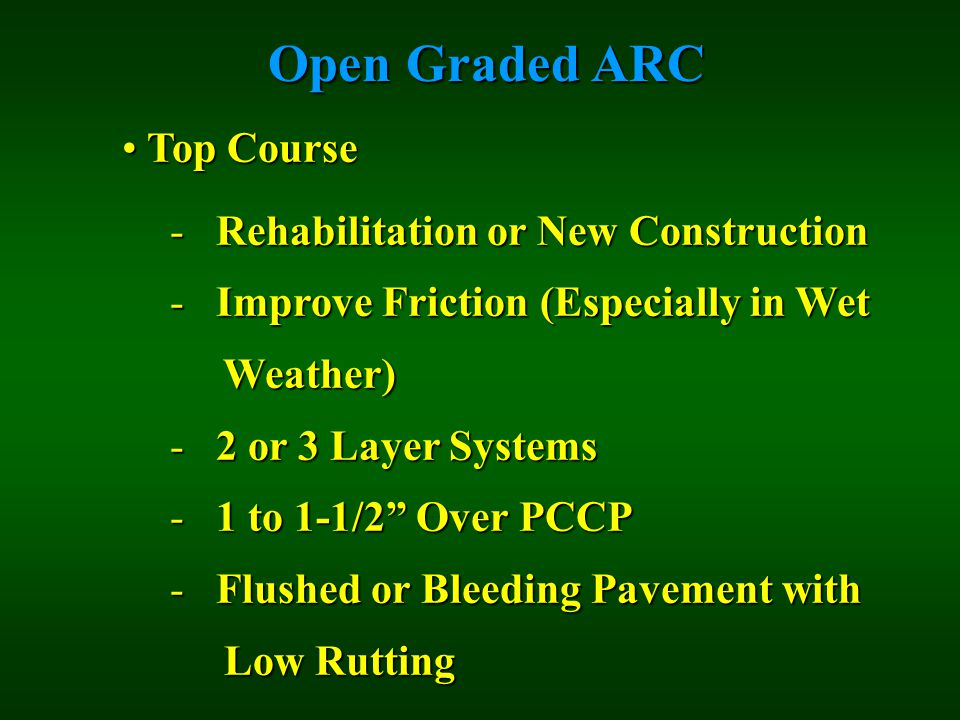 Open Graded ARC Top Course Top Course - Rehabilitation or New Construction - Improve Friction (Especially in Wet Weather) Weather) - 2 or 3 Layer Systems - 1 to 1-1/2 Over PCCP - Flushed or Bleeding Pavement with Low Rutting Low Rutting