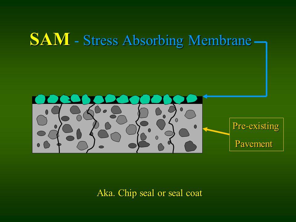 SAM Stress Absorbing Membrane SAM - Stress Absorbing Membrane Pre-existing Pavement Pavement Aka. Chip seal or seal coat